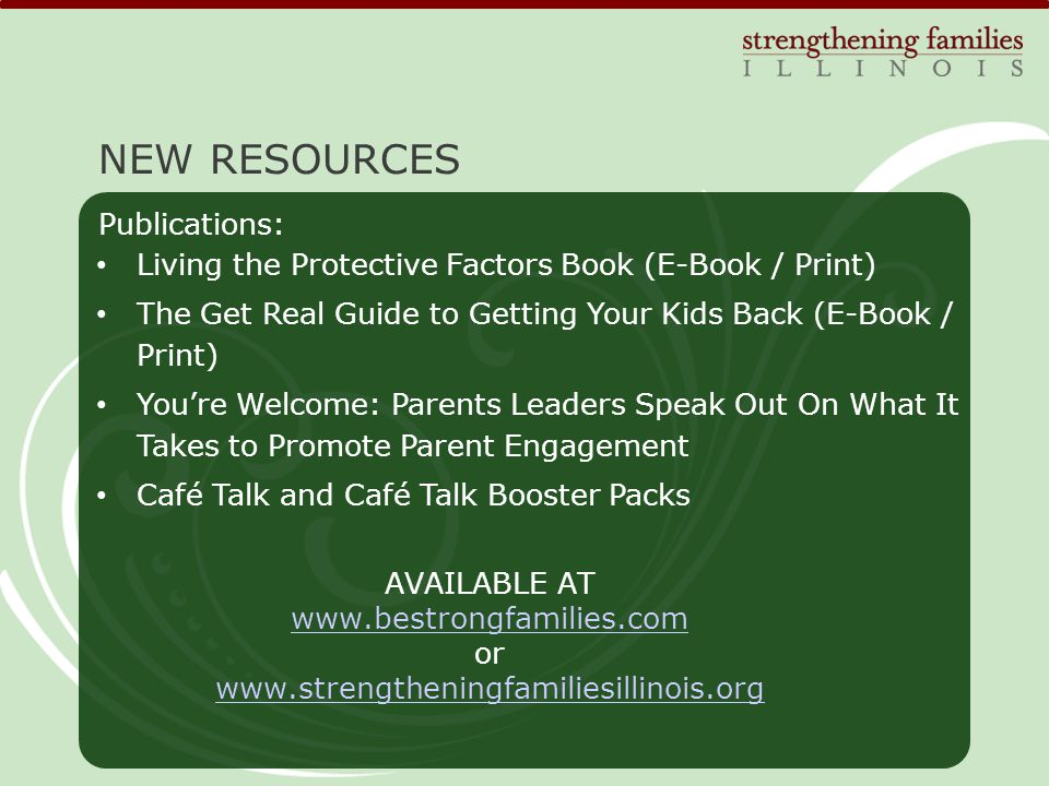 Living the Protective Factors Book (E-Book / Print) The Get Real Guide to Getting Your Kids Back (E-Book / Print) You're Welcome: Parents Leaders Speak Out On What It Takes to Promote Parent Engagement Café Talk and Café Talk Booster Packs NEW RESOURCES Publications: AVAILABLE AT   or