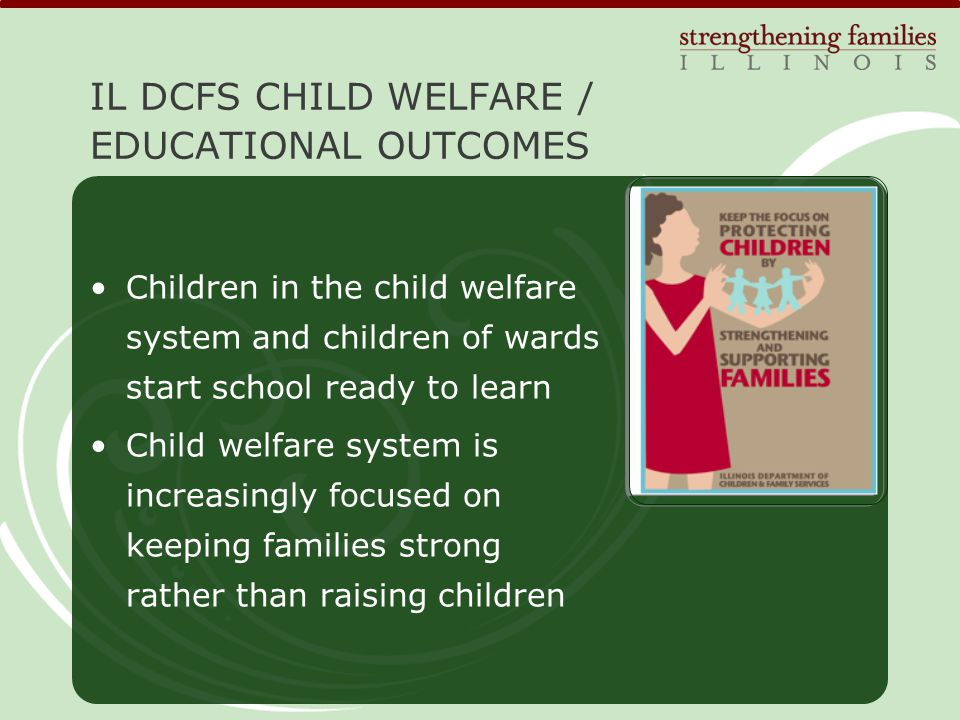 Children in the child welfare system and children of wards start school ready to learn Child welfare system is increasingly focused on keeping families strong rather than raising children IL DCFS CHILD WELFARE / EDUCATIONAL OUTCOMES
