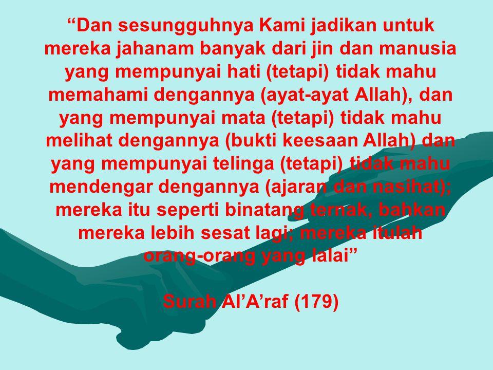 Dan sesungguhnya Kami jadikan untuk mereka jahanam banyak dari jin dan manusia yang mempunyai hati (tetapi) tidak mahu memahami dengannya (ayat-ayat Allah), dan yang mempunyai mata (tetapi) tidak mahu melihat dengannya (bukti keesaan Allah) dan yang mempunyai telinga (tetapi) tidak mahu mendengar dengannya (ajaran dan nasihat); mereka itu seperti binatang ternak, bahkan mereka lebih sesat lagi; mereka itulah orang-orang yang lalai Surah Al'A'raf (179)