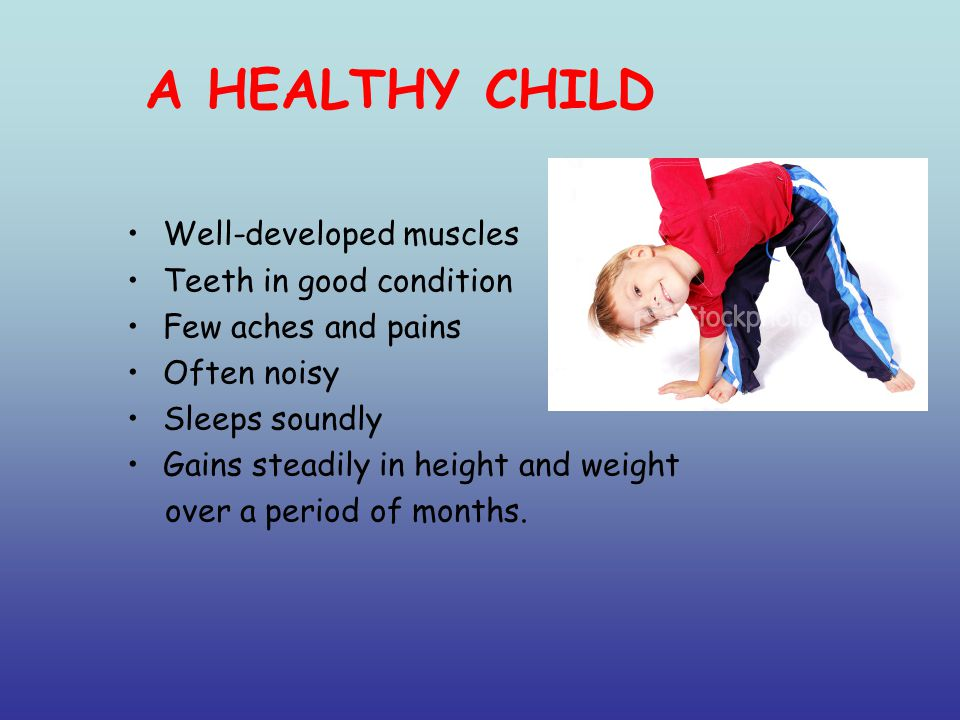 A HEALTHY CHILD Well-developed muscles Teeth in good condition Few aches and pains Often noisy Sleeps soundly Gains steadily in height and weight over a period of months.