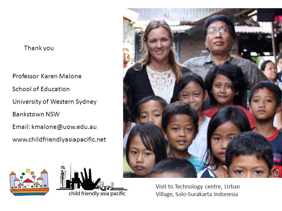 Professor Karen Malone School of Education University of Western Sydney Bankstown NSW Email: kmalone@uow.edu.au www.childfriendlyasiapacific.net Thank you Visit to Technology centre, Urban Village, Solo-Surakarta Indonesia