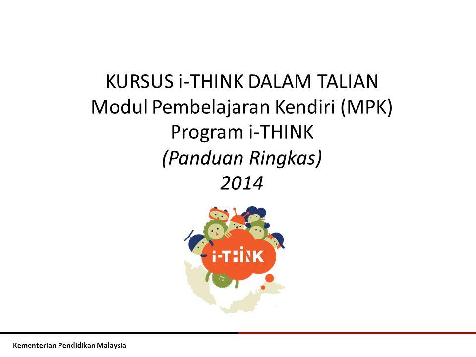 Kementerian Pendidikan Malaysia KURSUS i-THINK DALAM TALIAN Modul Pembelajaran Kendiri (MPK) Program i-THINK (Panduan Ringkas) 2014