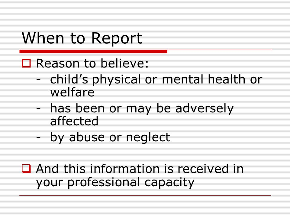 When to Report  Reason to believe: -child's physical or mental health or welfare -has been or may be adversely affected -by abuse or neglect  And th