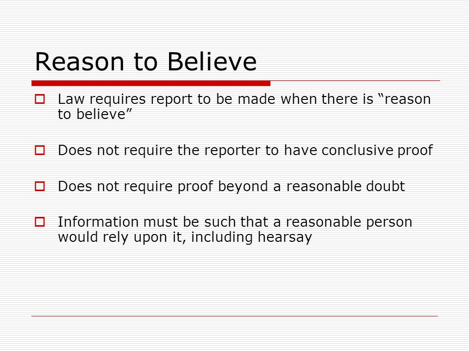 """Reason to Believe  Law requires report to be made when there is """"reason to believe""""  Does not require the reporter to have conclusive proof  Does n"""