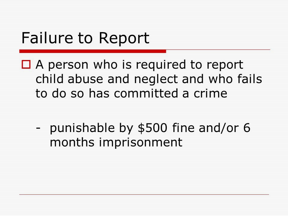 Failure to Report  A person who is required to report child abuse and neglect and who fails to do so has committed a crime -punishable by $500 fine a