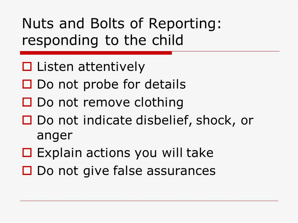 Nuts and Bolts of Reporting: responding to the child  Listen attentively  Do not probe for details  Do not remove clothing  Do not indicate disbel