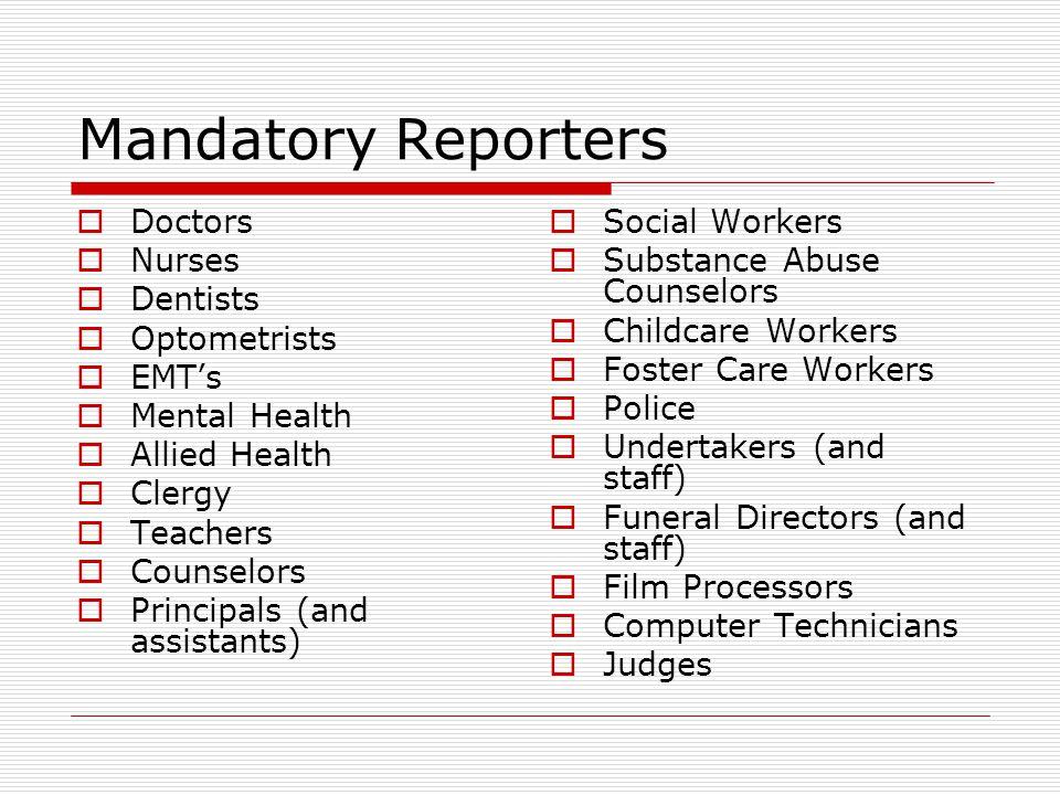 Mandatory Reporters  Doctors  Nurses  Dentists  Optometrists  EMT's  Mental Health  Allied Health  Clergy  Teachers  Counselors  Principals