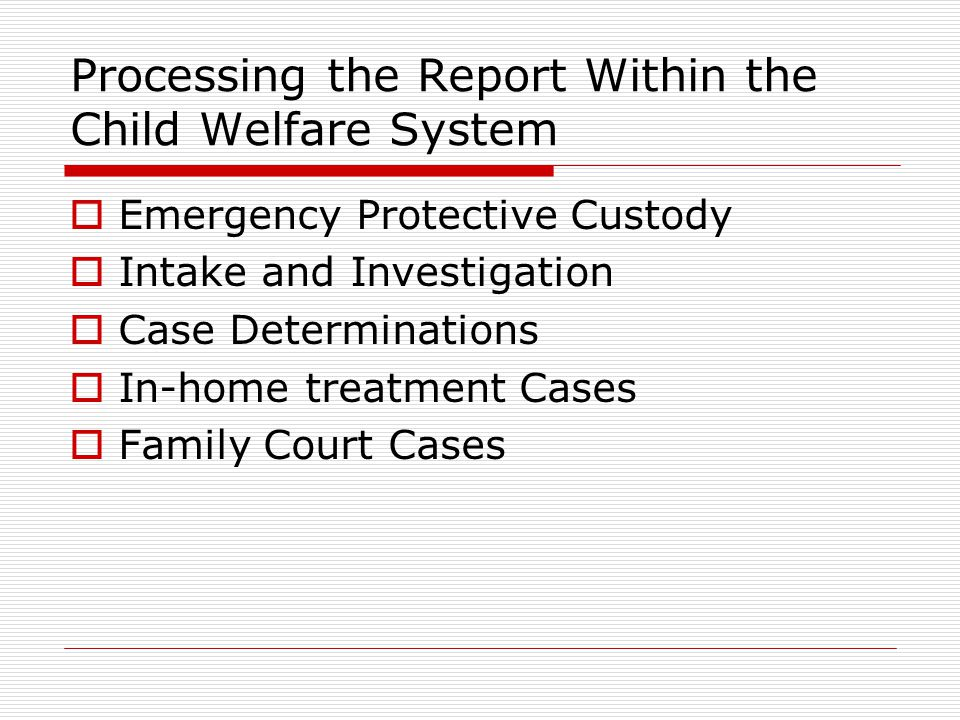 Processing the Report Within the Child Welfare System  Emergency Protective Custody  Intake and Investigation  Case Determinations  In-home treatm