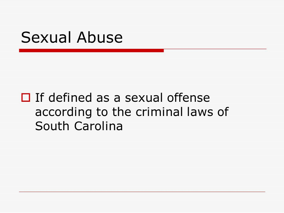 Sexual Abuse  If defined as a sexual offense according to the criminal laws of South Carolina