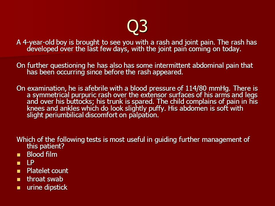 Q3 A 4-year-old boy is brought to see you with a rash and joint pain. The rash has developed over the last few days, with the joint pain coming on tod