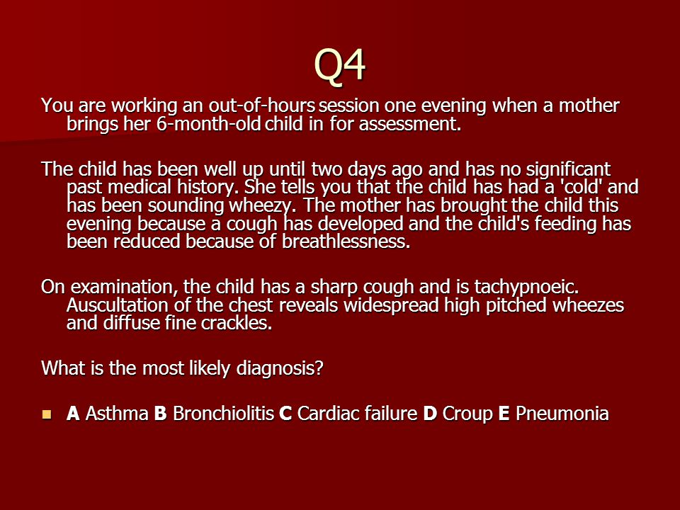 Q4 You are working an out-of-hours session one evening when a mother brings her 6-month-old child in for assessment. The child has been well up until