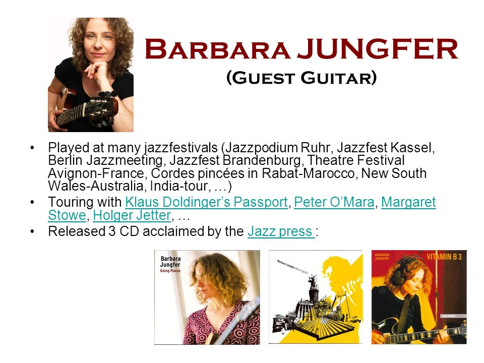 Barbara JUNGFER (Guest Guitar) Played at many jazzfestivals (Jazzpodium Ruhr, Jazzfest Kassel, Berlin Jazzmeeting, Jazzfest Brandenburg, Theatre Festival Avignon-France, Cordes pincées in Rabat-Marocco, New South Wales-Australia, India-tour, …) Touring with Klaus Doldinger's Passport, Peter O'Mara, Margaret Stowe, Holger Jetter, …Klaus Doldinger's PassportPeter O'MaraMargaret StoweHolger Jetter Released 3 CD acclaimed by the Jazz press :Jazz press