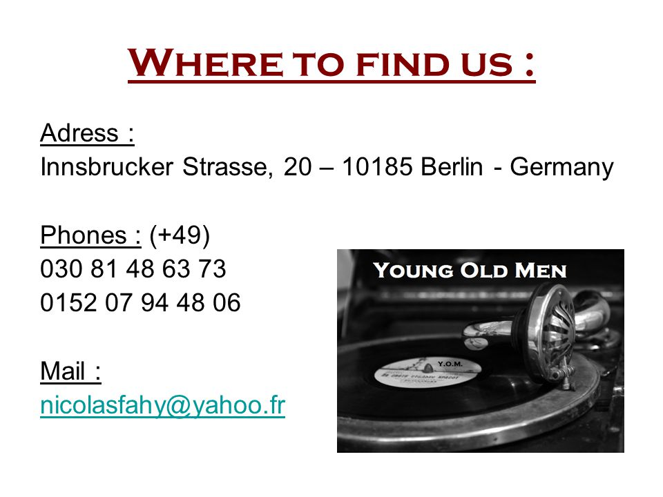 Where to find us : Adress : Innsbrucker Strasse, 20 – 10185 Berlin - Germany Phones : (+49) 030 81 48 63 73 0152 07 94 48 06 Mail : nicolasfahy@yahoo.