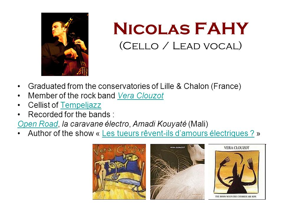 Nicolas FAHY (Cello / Lead vocal) Graduated from the conservatories of Lille & Chalon (France) Member of the rock band Vera ClouzotVera Clouzot Cellis