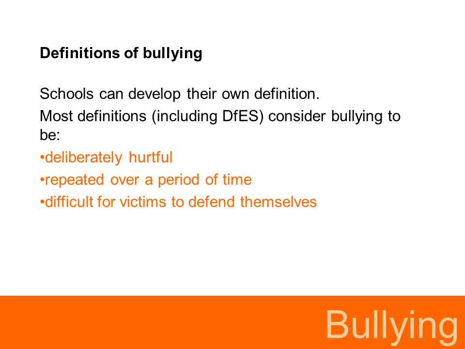 Bullying Physical - hitting, kicking, hair pulling, taking belongings, damage to property, deliberately disrupting work or play Verbal - name calling, insulting, saying nasty things, hurtful teasing, put downs, threats Indirect - spreading nasty stories, leaving someone out, not letting someone participate Bullying may include:
