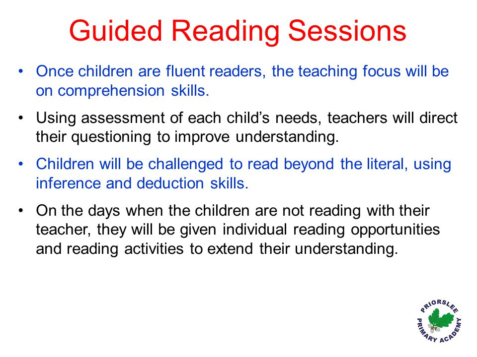Guided Reading Sessions Once children are fluent readers, the teaching focus will be on comprehension skills. Using assessment of each child's needs,