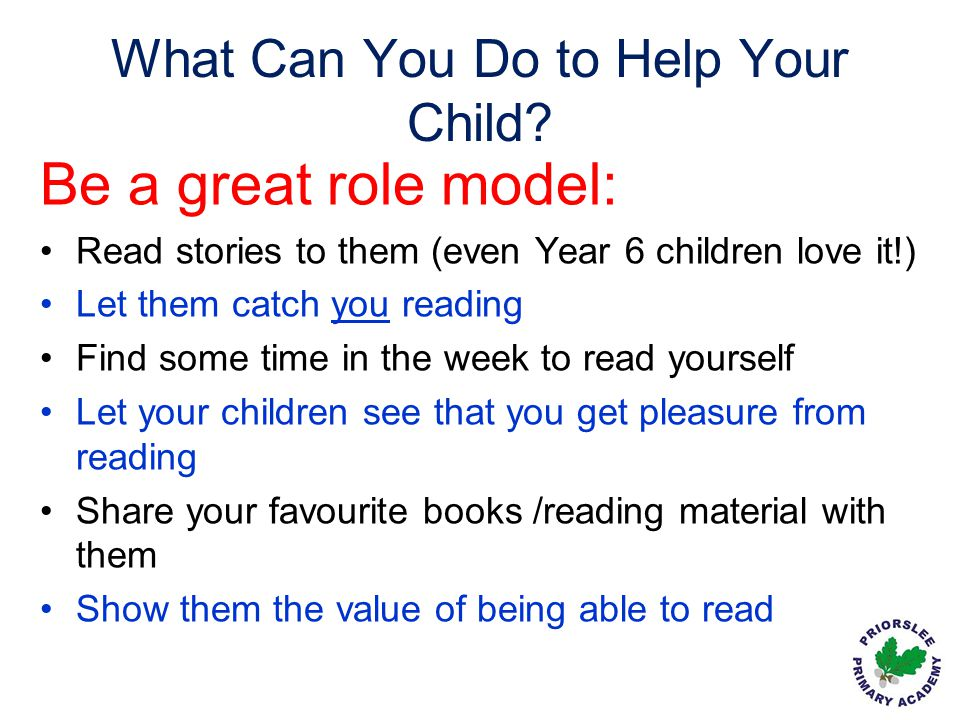 What Can You Do to Help Your Child? Be a great role model: Read stories to them (even Year 6 children love it!) Let them catch you reading Find some t