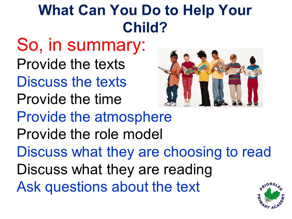 What Can You Do to Help Your Child? So, in summary: Provide the texts Discuss the texts Provide the time Provide the atmosphere Provide the role model