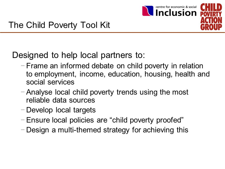 The Child Poverty Tool Kit Designed to help local partners to: −Frame an informed debate on child poverty in relation to employment, income, education