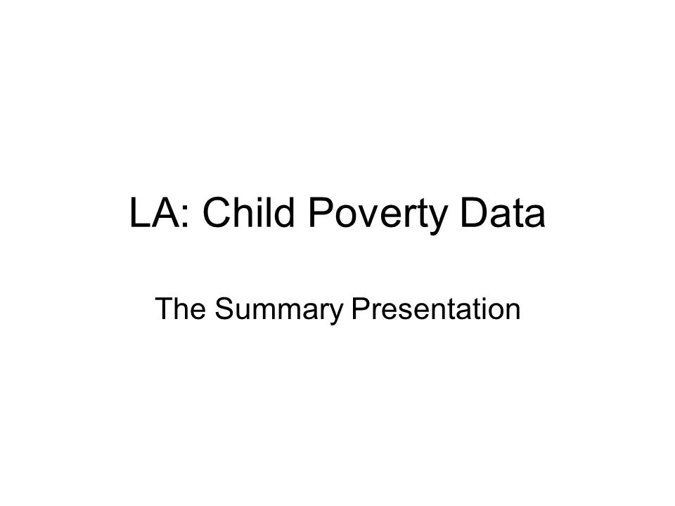 LA: Child Poverty Data The Summary Presentation