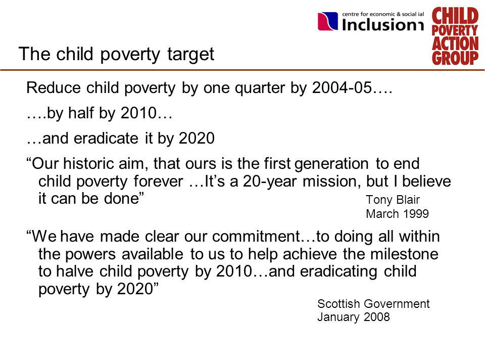 "The child poverty target Reduce child poverty by one quarter by 2004-05…. ….by half by 2010… …and eradicate it by 2020 ""Our historic aim, that ours is"