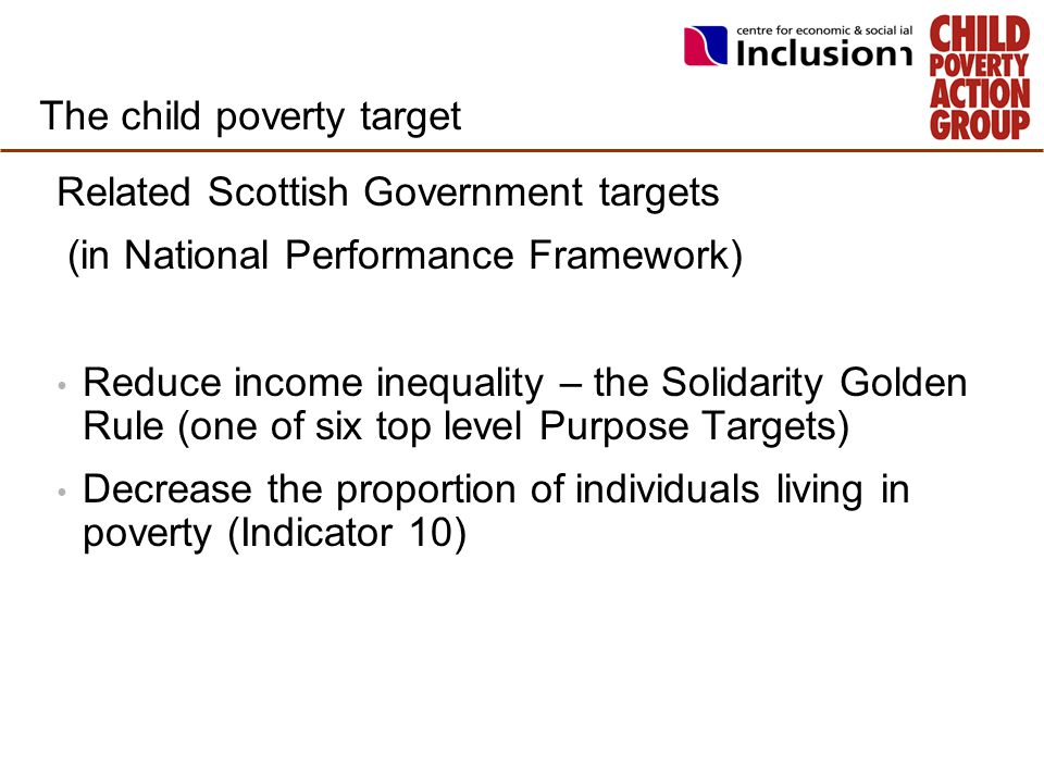 The child poverty target Related Scottish Government targets (in National Performance Framework) Reduce income inequality – the Solidarity Golden Rule