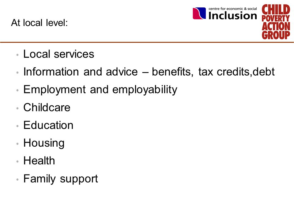 At local level: Local services Information and advice – benefits, tax credits,debt Employment and employability Childcare Education Housing Health Fam