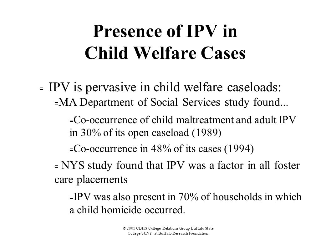© 2005 CDHS College Relations Group Buffalo State College/SUNY at Buffalo Research Foundation Presence of IPV in Child Welfare Cases = IPV is pervasive in child welfare caseloads: = MA Department of Social Services study found...