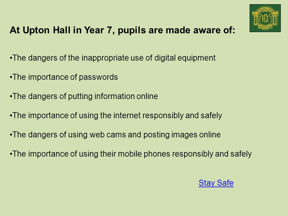 At Upton Hall in Year 7, pupils are made aware of: The dangers of the inappropriate use of digital equipment The importance of passwords The dangers of putting information online The importance of using the internet responsibly and safely The dangers of using web cams and posting images online The importance of using their mobile phones responsibly and safely Stay Safe