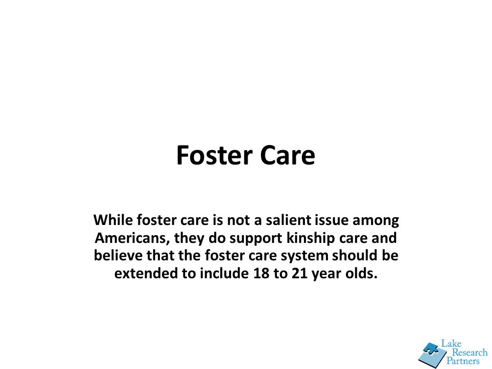 Foster Care While foster care is not a salient issue among Americans, they do support kinship care and believe that the foster care system should be extended to include 18 to 21 year olds.