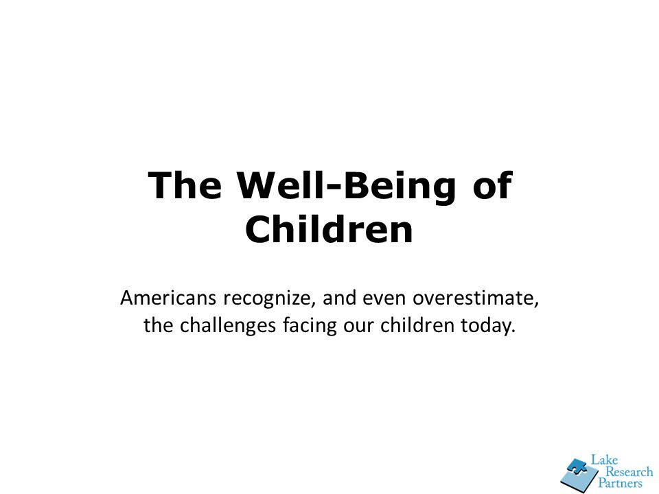 The Well-Being of Children Americans recognize, and even overestimate, the challenges facing our children today.