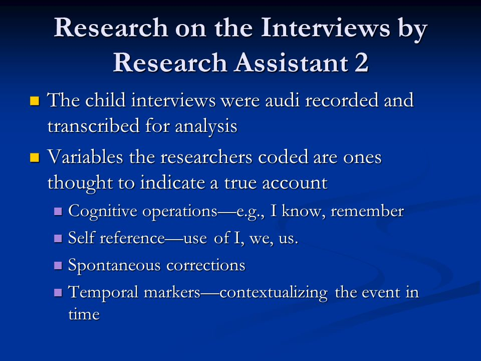Research on the Interviews by Research Assistant 2 The child interviews were audi recorded and transcribed for analysis The child interviews were audi recorded and transcribed for analysis Variables the researchers coded are ones thought to indicate a true account Variables the researchers coded are ones thought to indicate a true account Cognitive operations—e.g., I know, remember Cognitive operations—e.g., I know, remember Self reference—use of I, we, us.