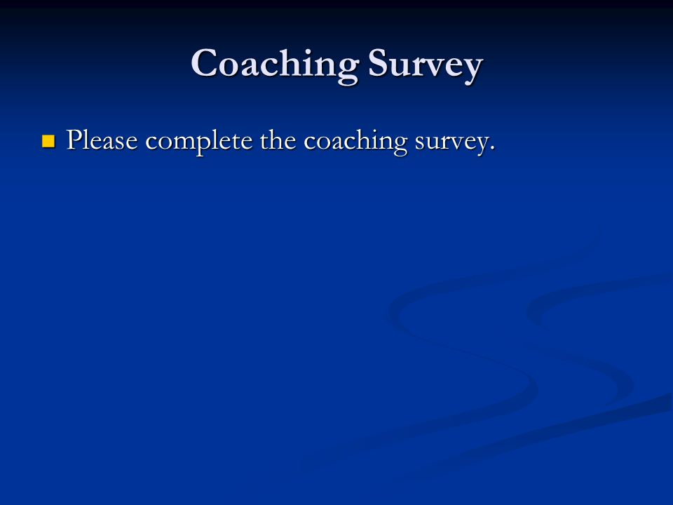 Coaching Survey Please complete the coaching survey. Please complete the coaching survey.