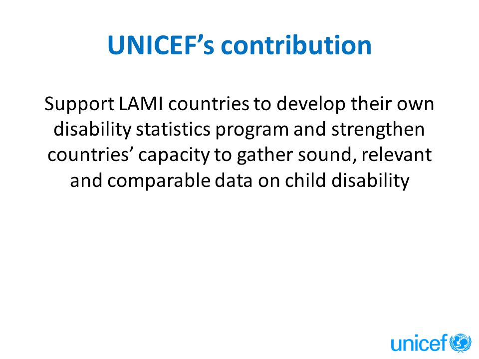 UNICEF's contribution Support LAMI countries to develop their own disability statistics program and strengthen countries' capacity to gather sound, re