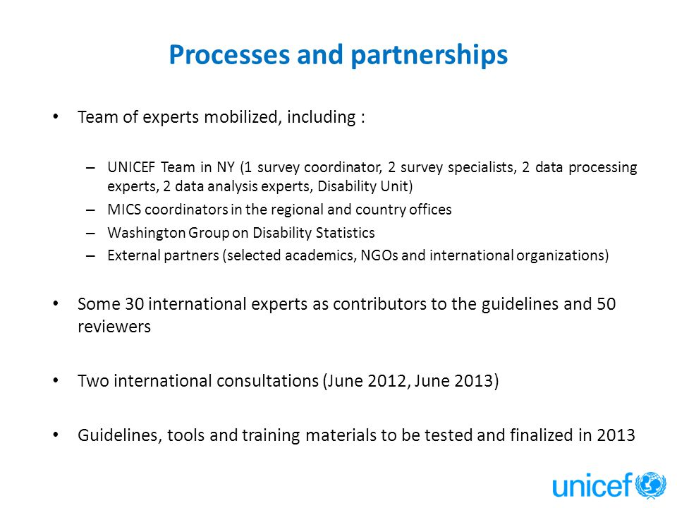 Processes and partnerships Team of experts mobilized, including : – UNICEF Team in NY (1 survey coordinator, 2 survey specialists, 2 data processing e
