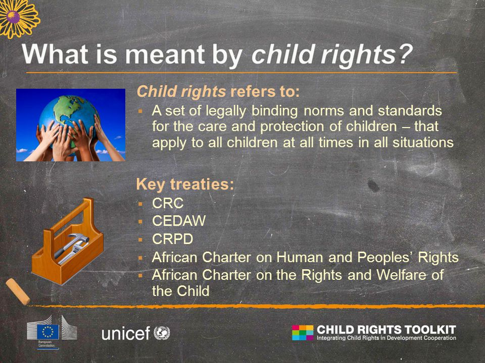 Child rights refers to:  A set of legally binding norms and standards for the care and protection of children – that apply to all children at all times in all situations Key treaties:  CRC  CEDAW  CRPD  African Charter on Human and Peoples' Rights  African Charter on the Rights and Welfare of the Child