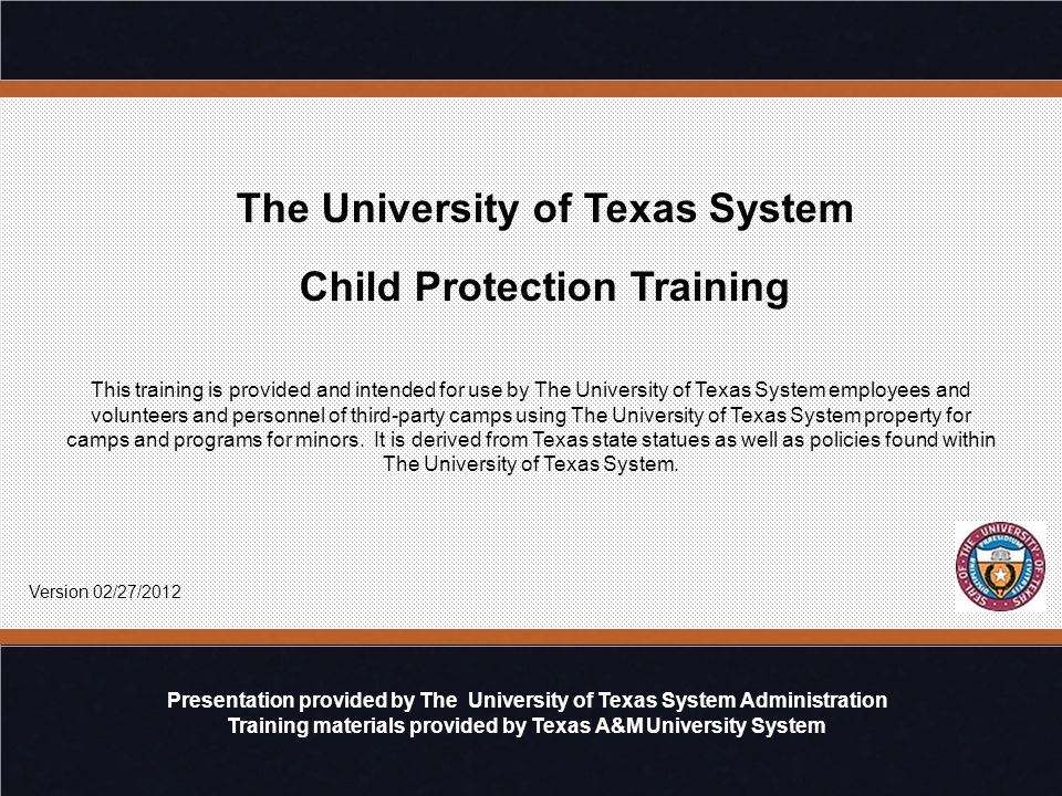 The University of Texas System Child Protection Training Presentation provided by The University of Texas System Administration Training materials provided by Texas A&M University System This training is provided and intended for use by The University of Texas System employees and volunteers and personnel of third-party camps using The University of Texas System property for camps and programs for minors.