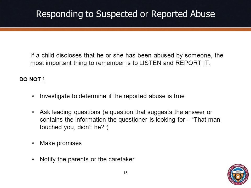 Responding to Suspected or Reported Abuse If a child discloses that he or she has been abused by someone, the most important thing to remember is to LISTEN and REPORT IT.