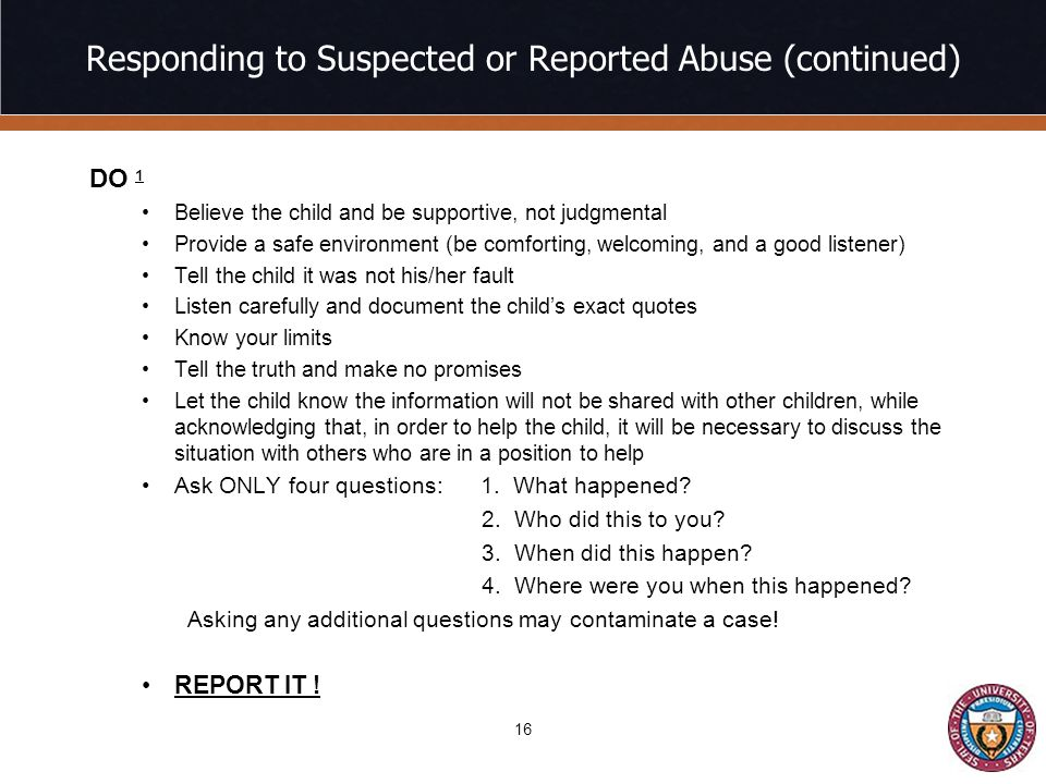 Responding to Suspected or Reported Abuse (continued) DO 1 Believe the child and be supportive, not judgmental Provide a safe environment (be comforting, welcoming, and a good listener) Tell the child it was not his/her fault Listen carefully and document the child's exact quotes Know your limits Tell the truth and make no promises Let the child know the information will not be shared with other children, while acknowledging that, in order to help the child, it will be necessary to discuss the situation with others who are in a position to help Ask ONLY four questions: 1.