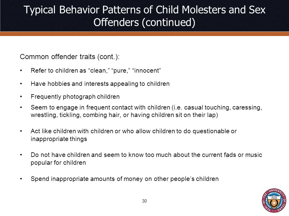 Typical Behavior Patterns of Child Molesters and Sex Offenders (continued) Common offender traits (cont.): Refer to children as clean, pure, innocent Have hobbies and interests appealing to children Frequently photograph children Seem to engage in frequent contact with children (i.e.