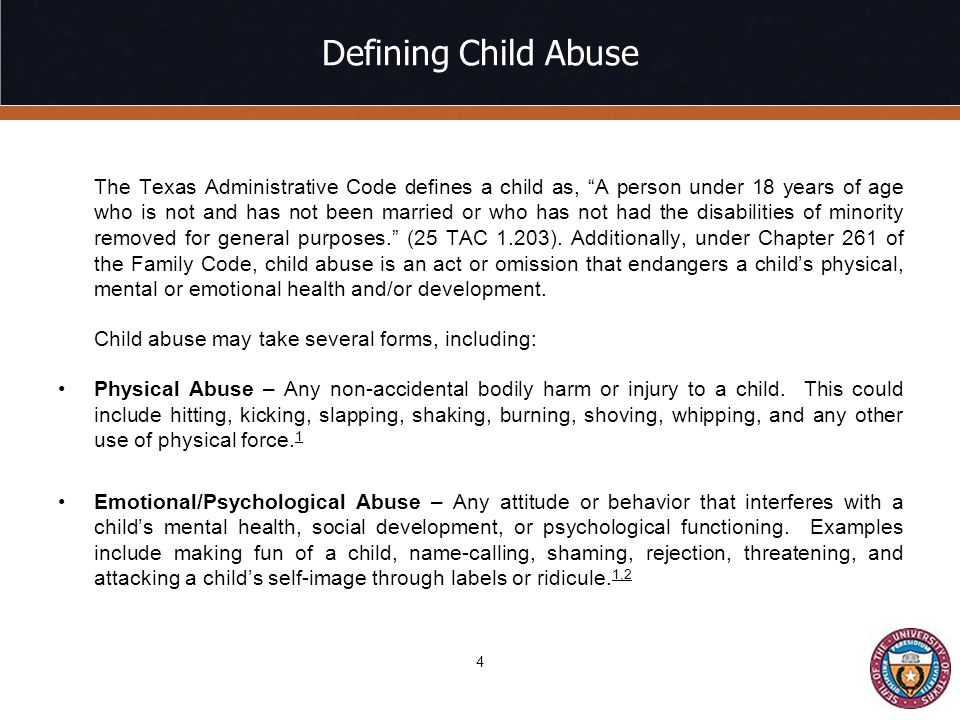 Defining Child Abuse The Texas Administrative Code defines a child as, A person under 18 years of age who is not and has not been married or who has not had the disabilities of minority removed for general purposes. (25 TAC 1.203).