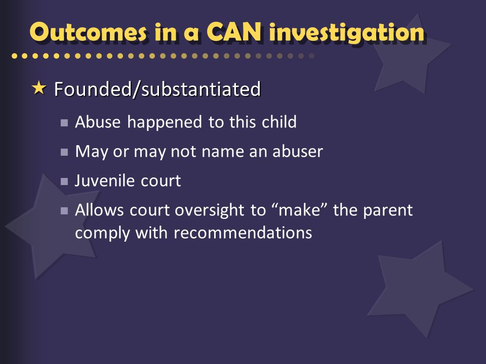 Outcomes in a CAN investigation  Founded/substantiated Abuse happened to this child May or may not name an abuser Juvenile court Allows court oversight to make the parent comply with recommendations