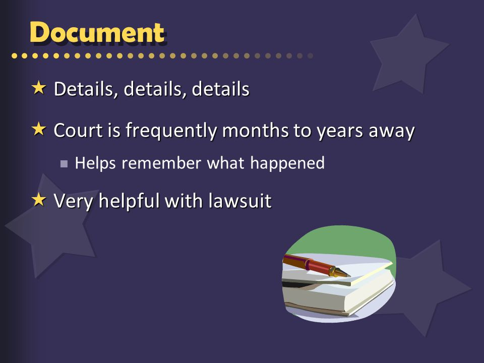 Document  Details, details, details  Court is frequently months to years away Helps remember what happened  Very helpful with lawsuit