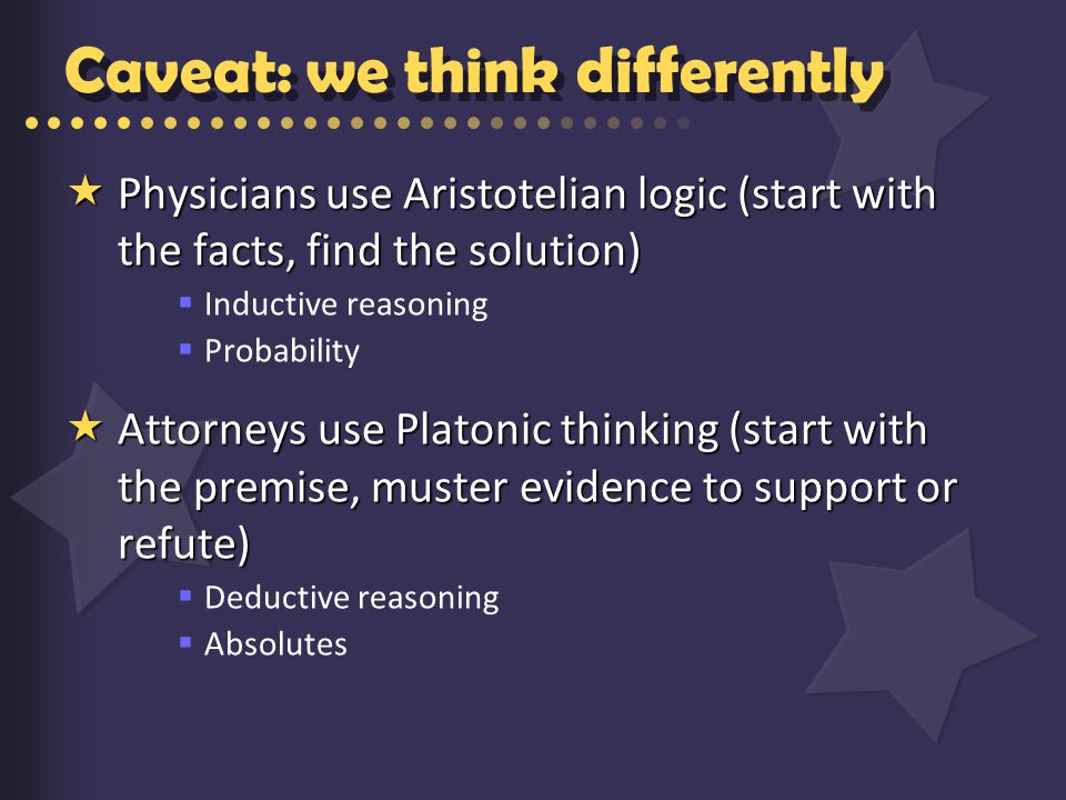 Caveat: we think differently  Physicians use Aristotelian logic (start with the facts, find the solution)  Inductive reasoning  Probability  Attorneys use Platonic thinking (start with the premise, muster evidence to support or refute)  Deductive reasoning  Absolutes