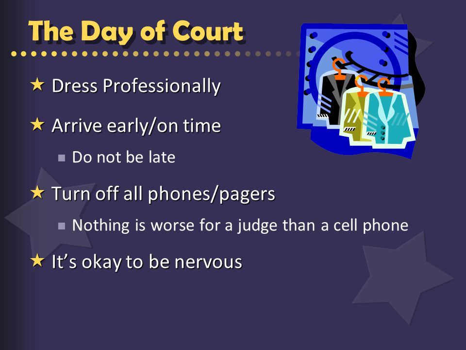 The Day of Court  Dress Professionally  Arrive early/on time Do not be late  Turn off all phones/pagers Nothing is worse for a judge than a cell phone  It's okay to be nervous