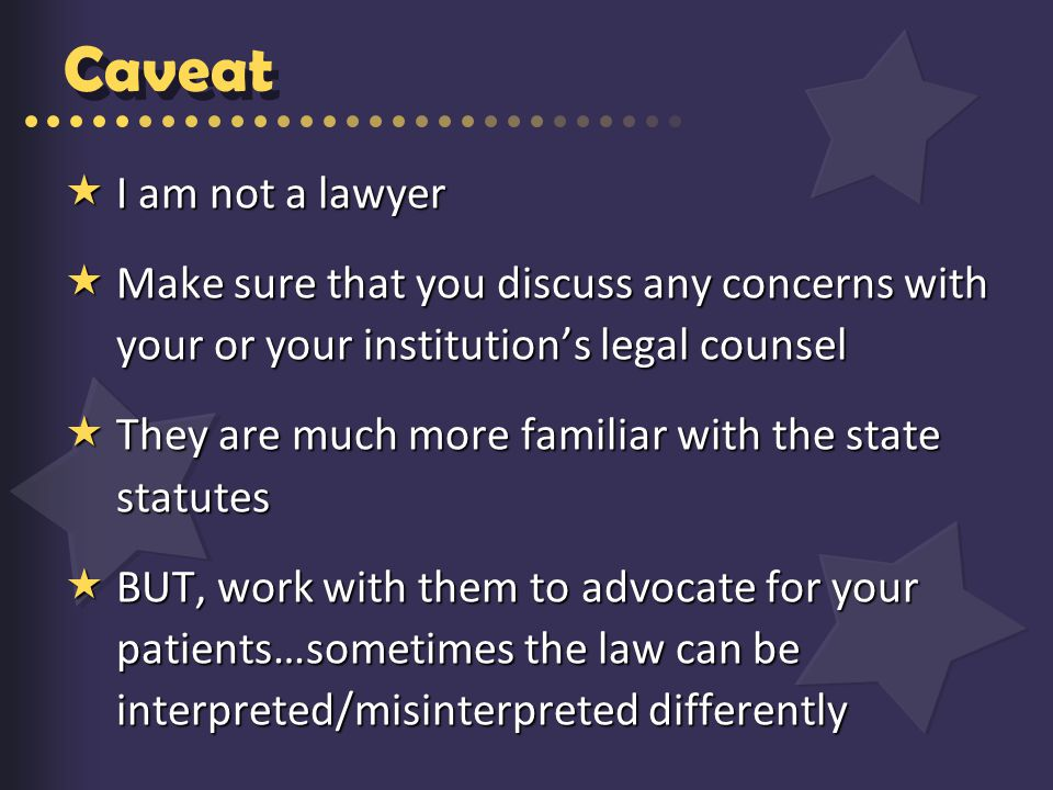 Caveat  I am not a lawyer  Make sure that you discuss any concerns with your or your institution's legal counsel  They are much more familiar with the state statutes  BUT, work with them to advocate for your patients…sometimes the law can be interpreted/misinterpreted differently