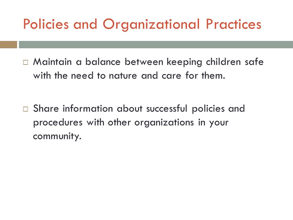 Policies and Organizational Practices  Maintain a balance between keeping children safe with the need to nature and care for them.
