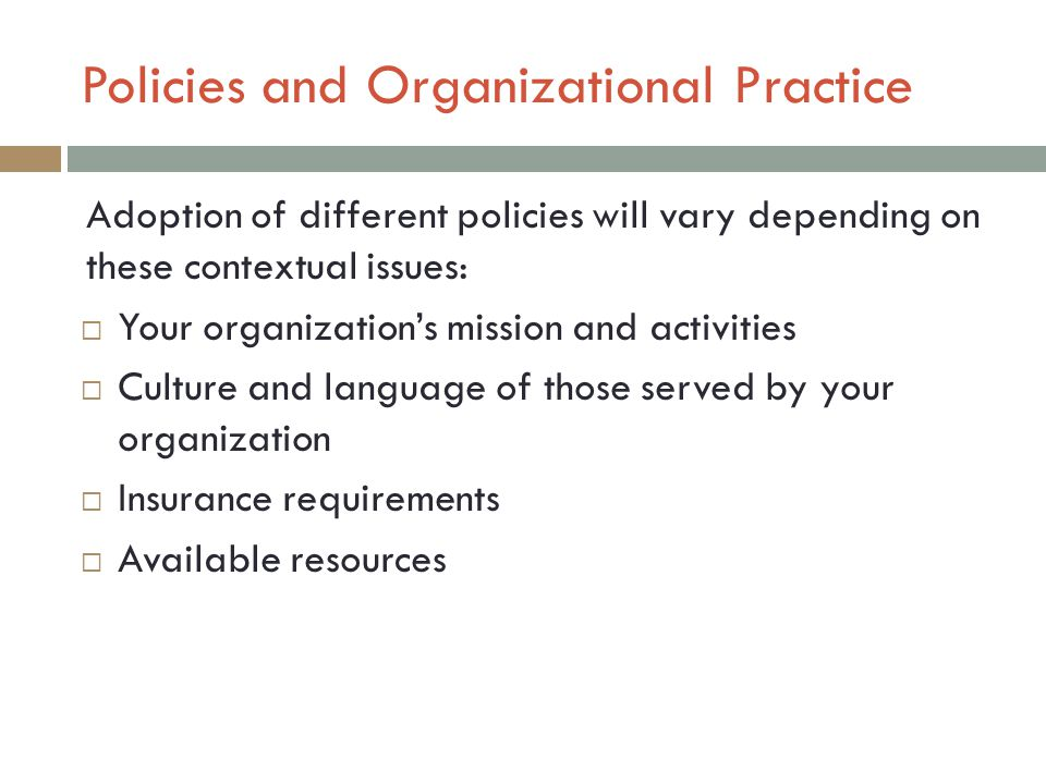 Policies and Organizational Practice Adoption of different policies will vary depending on these contextual issues:  Your organization's mission and activities  Culture and language of those served by your organization  Insurance requirements  Available resources