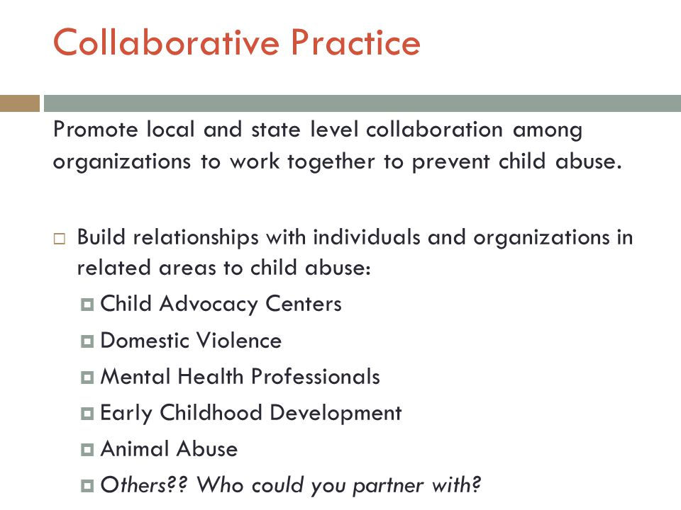 Collaborative Practice Promote local and state level collaboration among organizations to work together to prevent child abuse.