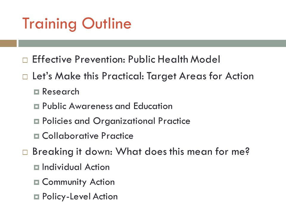 Training Outline  Effective Prevention: Public Health Model  Let's Make this Practical: Target Areas for Action  Research  Public Awareness and Education  Policies and Organizational Practice  Collaborative Practice  Breaking it down: What does this mean for me.